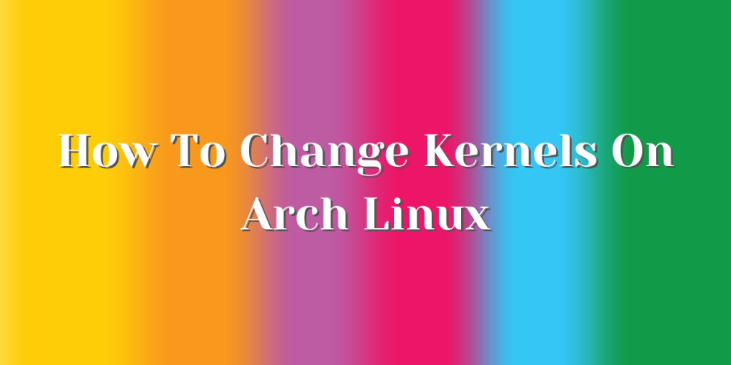 How To Change Kernels On Arch Linux