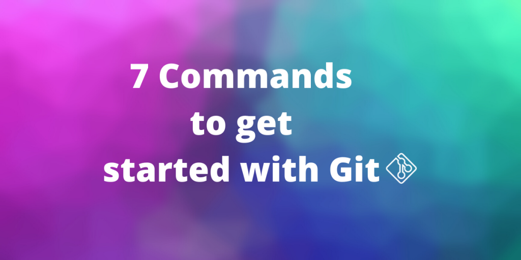 7 Commands To Get You Started With Git